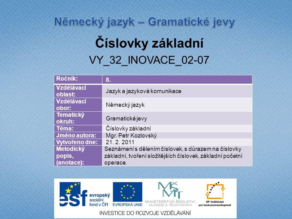 Číslovky základní VY_32_INOVACE_02-07 Ročník: 8. Vzdělávací oblast: Jazyk a jazyková komunikace Vzdělávací obor: Německý jazyk Tematický okruh: Gramat