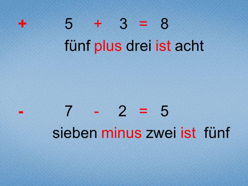+5 + 3 = 8 fünf plus drei ist acht -7 - 2 = 5 sieben minus zwei ist fünf
