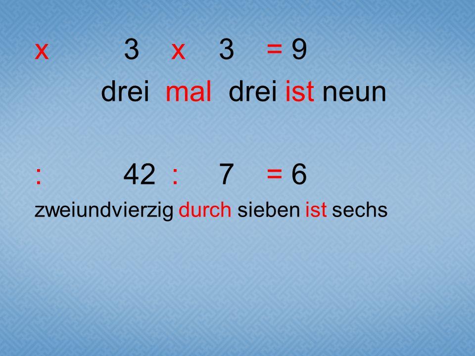 x3x3= 9 drei mal drei ist neun :42:7= 6 zweiundvierzig durch sieben ist sechs