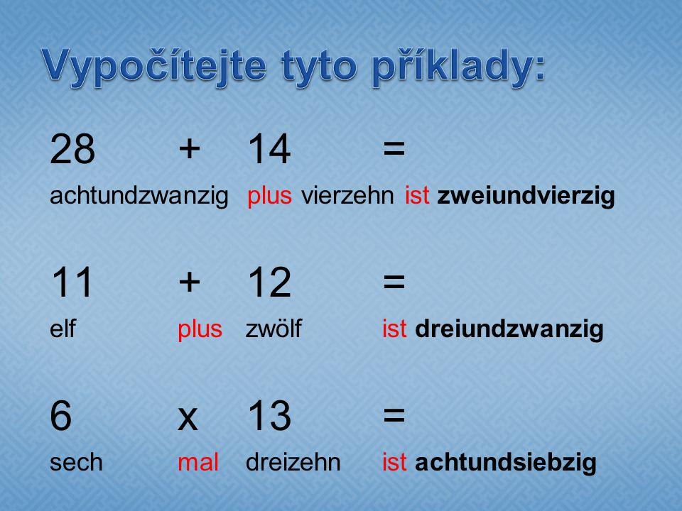 28+14= achtundzwanzig plus vierzehn ist zweiundvierzig 11+12= elf plus zwölf ist dreiundzwanzig 6x13= sech mal dreizehn ist achtundsiebzig