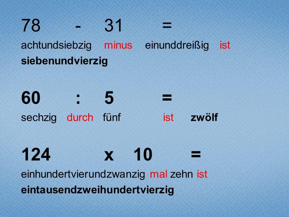78-31= achtundsiebzig minus einunddreißig ist siebenundvierzig 60:5= sechzig durch fünf ist zwölf 124x10= einhundertvierundzwanzig mal zehn ist eintau