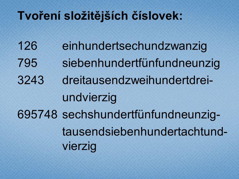 Tvoření složitějších číslovek: 126einhundertsechundzwanzig 795siebenhundertfünfundneunzig 3243dreitausendzweihundertdrei- undvierzig 695748sechshunder
