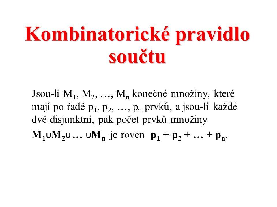 Kombinatorické pravidlo součtu Jsou-li M 1, M 2, …, M n konečné množiny, které mají po řadě p 1, p 2, …, p n prvků, a jsou-li každé dvě disjunktní, pak počet prvků množiny M 1 ∪ M 2 ∪ … ∪ M n je roven p 1 + p 2 + … + p n.
