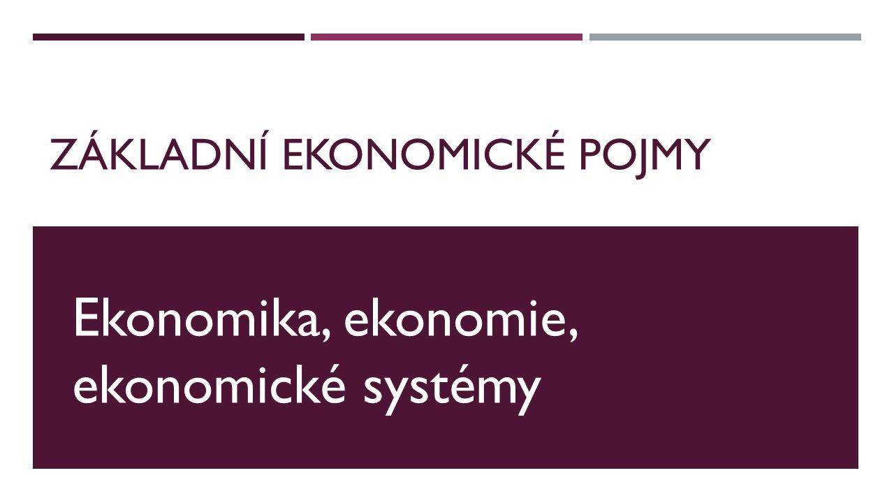 ZÁKLADNÍ EKONOMICKÉ POJMY Ekonomika, ekonomie, ekonomické systémy