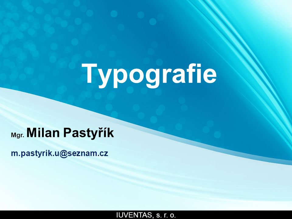 Typografie Mgr. Milan Pastyřík m.pastyrik.u@seznam.cz IUVENTAS, s. r. o.