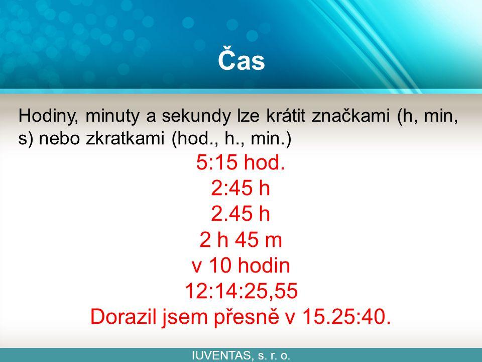 Čas IUVENTAS, s. r. o. Hodiny, minuty a sekundy lze krátit značkami (h, min, s) nebo zkratkami (hod., h., min.) 5:15 hod. 2:45 h 2.45 h 2 h 45 m v 10