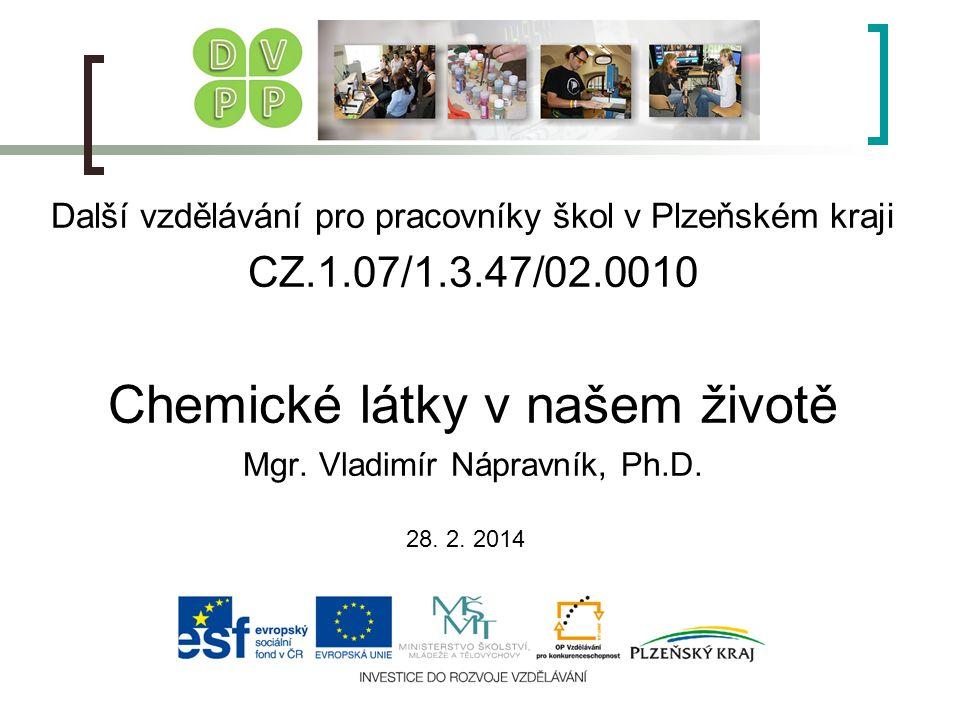 Další vzdělávání pro pracovníky škol v Plzeňském kraji CZ.1.07/1.3.47/02.0010 Chemické látky v našem životě Mgr. Vladimír Nápravník, Ph.D. 28. 2. 2014