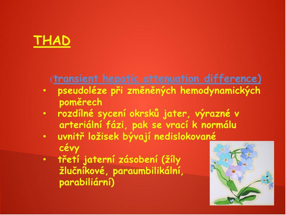 THAD ( transient hepatic attenuation difference) pseudoléze při změněných hemodynamických poměrech rozdílné sycení okrsků jater, výrazné v arteriální fázi, pak se vrací k normálu uvnitř ložisek bývají nedislokované cévy třetí jaterní zásobení (žíly žlučníkové, paraumbilikální, parabiliární)