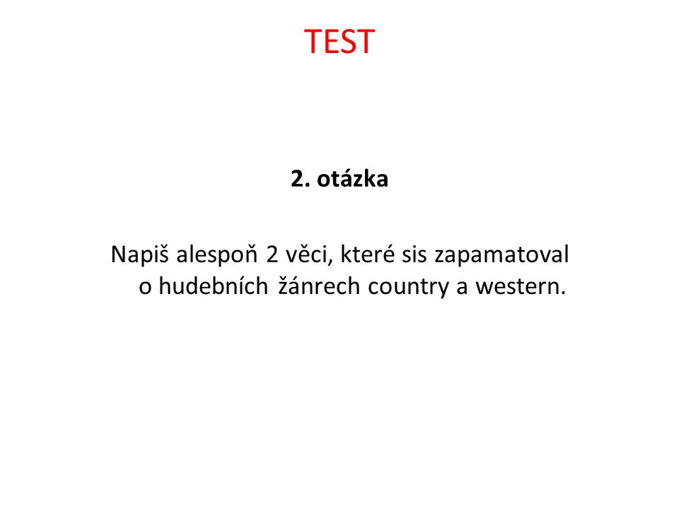 TEST 2. otázka Napiš alespoň 2 věci, které sis zapamatoval o hudebních žánrech country a western.