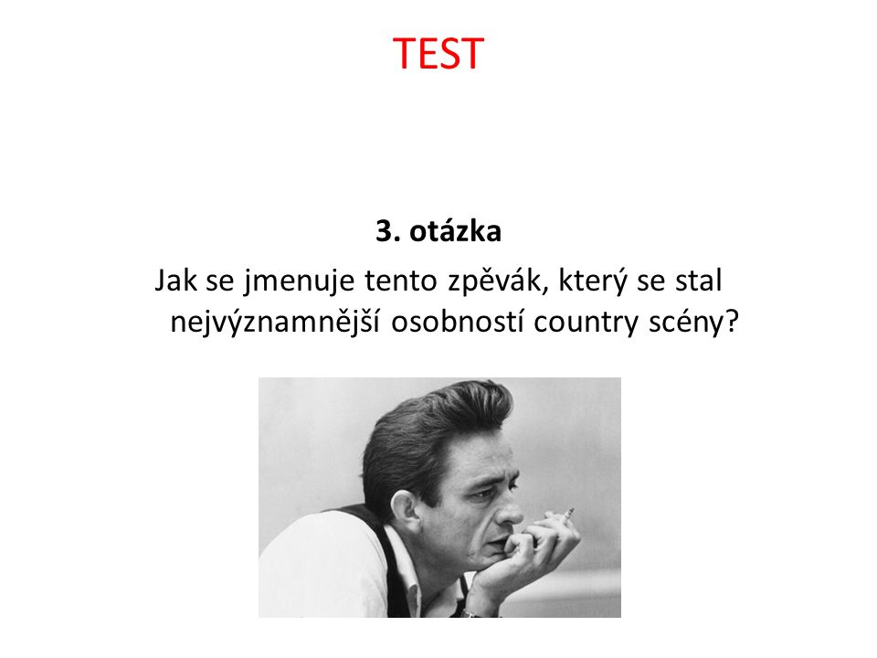TEST 3. otázka Jak se jmenuje tento zpěvák, který se stal nejvýznamnější osobností country scény?