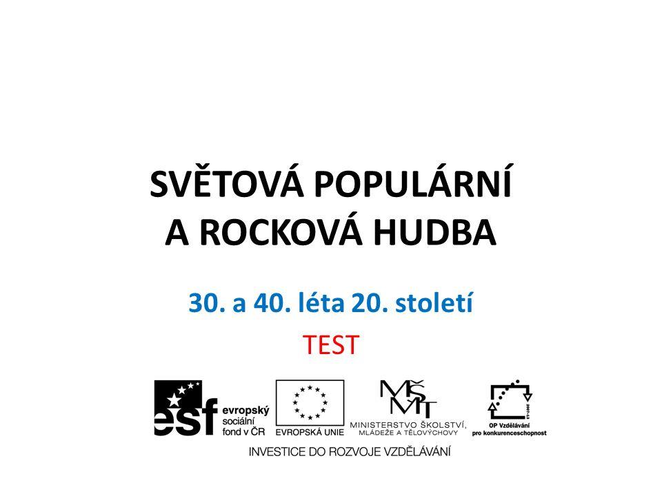 SVĚTOVÁ POPULÁRNÍ A ROCKOVÁ HUDBA 30. a 40. léta 20. století TEST