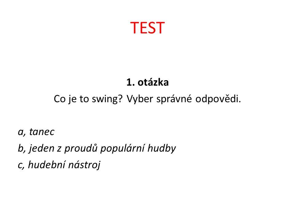 TEST 1. otázka Co je to swing? Vyber správné odpovědi. a, tanec b, jeden z proudů populární hudby c, hudební nástroj