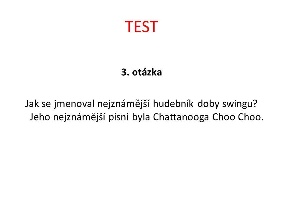 TEST 3. otázka Jak se jmenoval nejznámější hudebník doby swingu? Jeho nejznámější písní byla Chattanooga Choo Choo.
