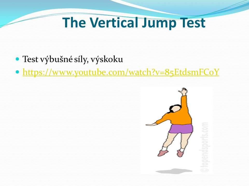 The Vertical Jump Test Test výbušné síly, výskoku https://www.youtube.com/watch?v=85EtdsmFCoY