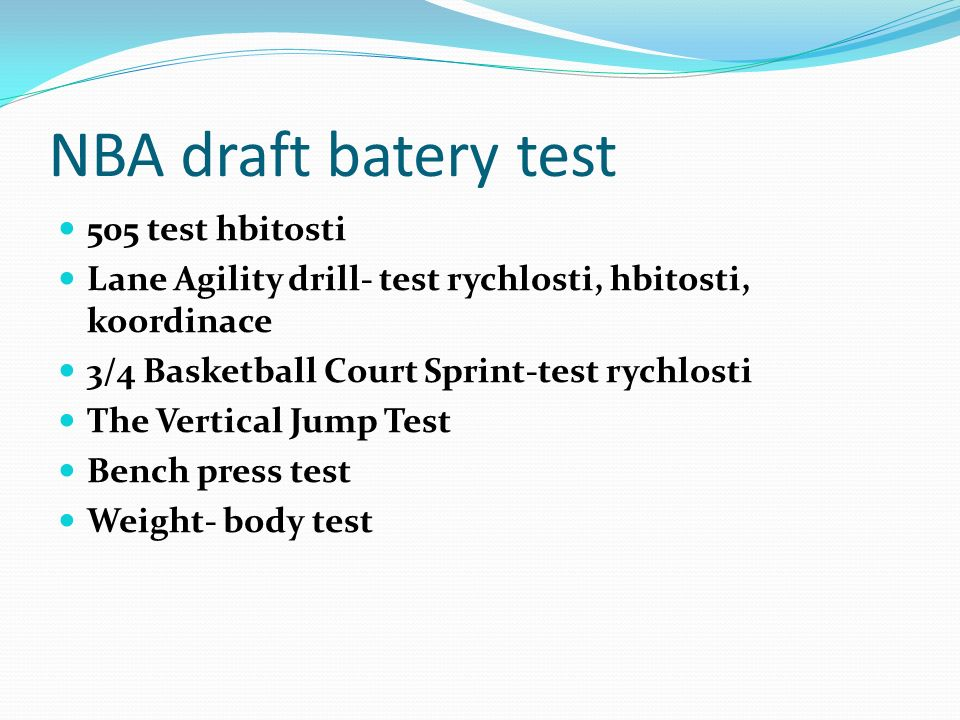 NBA draft batery test 505 test hbitosti Lane Agility drill- test rychlosti, hbitosti, koordinace 3/4 Basketball Court Sprint-test rychlosti The Vertical Jump Test Bench press test Weight- body test