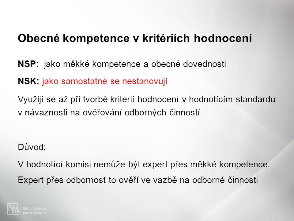 Obecné kompetence v kritériích hodnocení NSP: jako měkké kompetence a obecné dovednosti NSK: jako samostatné se nestanovují Využijí se až při tvorbě kritérií hodnocení v hodnotícím standardu v návaznosti na ověřování odborných činností Důvod: V hodnotící komisi nemůže být expert přes měkké kompetence.