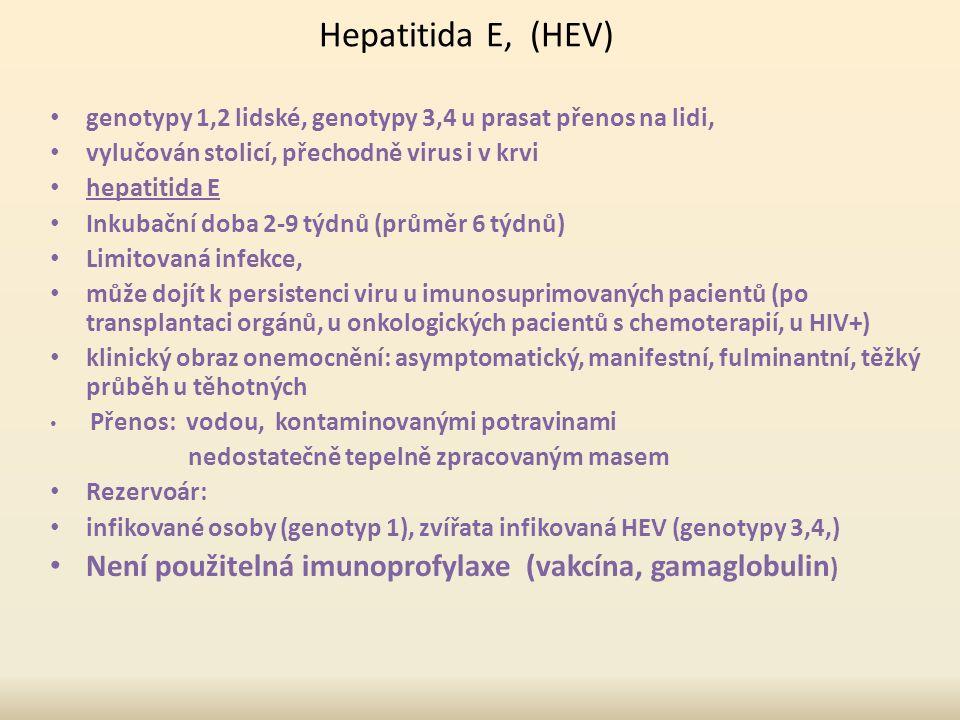 Hepatitida E, (HEV) genotypy 1,2 lidské, genotypy 3,4 u prasat přenos na lidi, vylučován stolicí, přechodně virus i v krvi hepatitida E Inkubační doba 2-9 týdnů (průměr 6 týdnů) Limitovaná infekce, může dojít k persistenci viru u imunosuprimovaných pacientů (po transplantaci orgánů, u onkologických pacientů s chemoterapií, u HIV+) klinický obraz onemocnění: asymptomatický, manifestní, fulminantní, těžký průběh u těhotných Přenos: vodou, kontaminovanými potravinami nedostatečně tepelně zpracovaným masem Rezervoár: infikované osoby (genotyp 1), zvířata infikovaná HEV (genotypy 3,4,) Není použitelná imunoprofylaxe (vakcína, gamaglobulin )