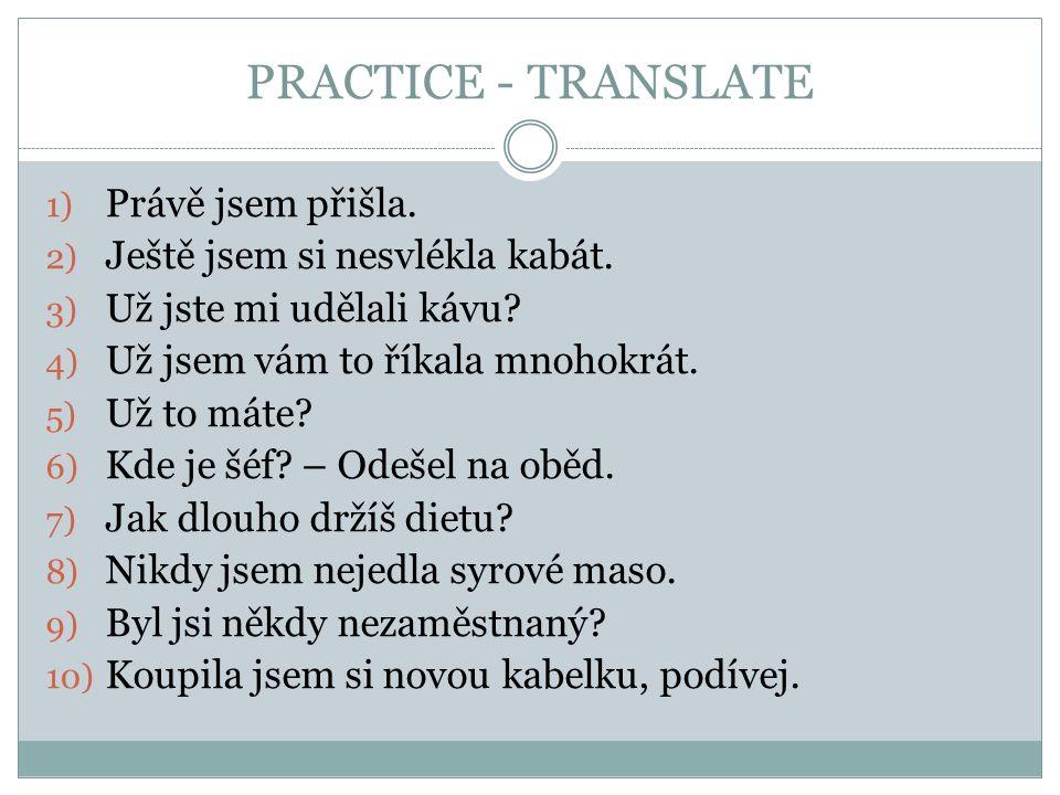 PRACTICE - TRANSLATE 1) Právě jsem přišla. 2) Ještě jsem si nesvlékla kabát.