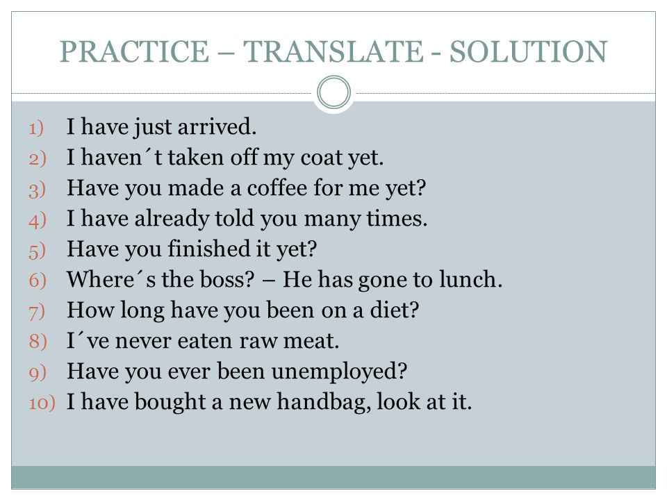 PRACTICE – TRANSLATE - SOLUTION 1) I have just arrived.