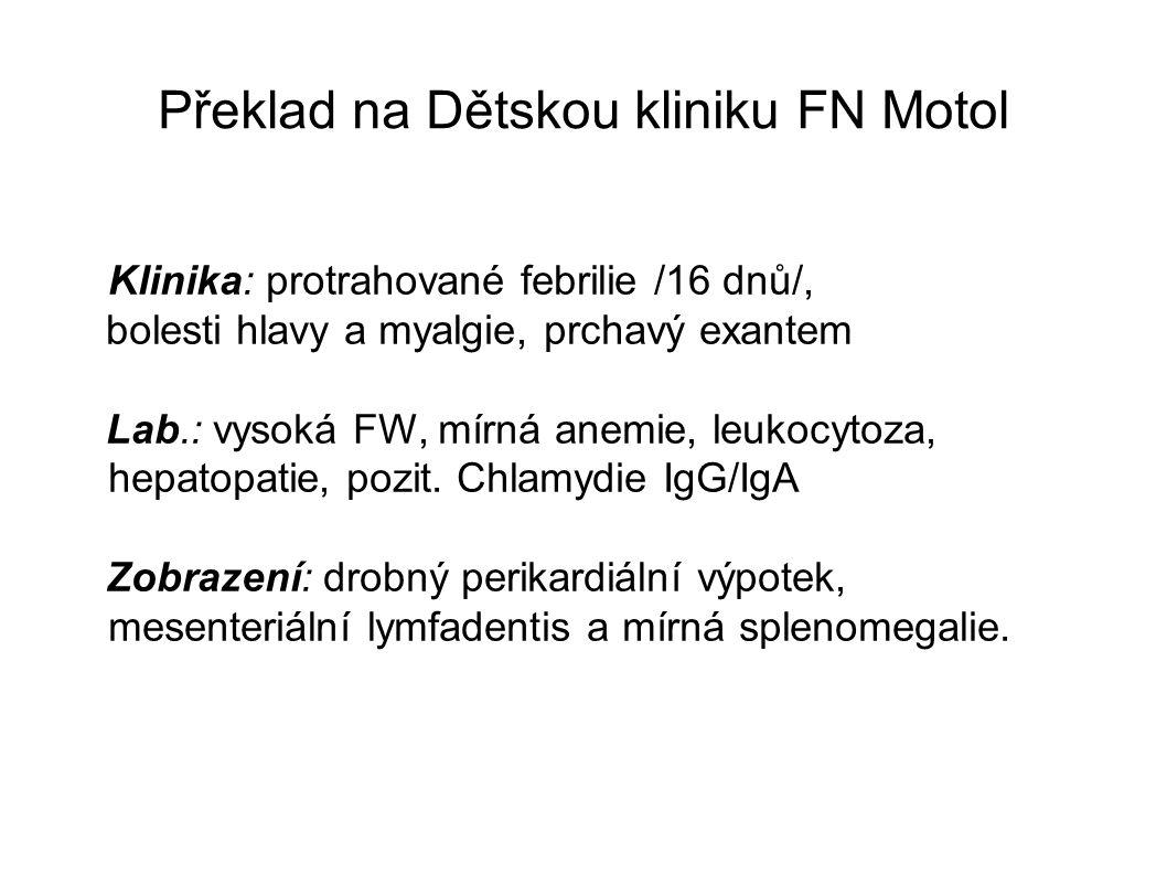 Překlad na Dětskou kliniku FN Motol Klinika: protrahované febrilie /16 dnů/, bolesti hlavy a myalgie, prchavý exantem Lab.: vysoká FW, mírná anemie, leukocytoza, hepatopatie, pozit.
