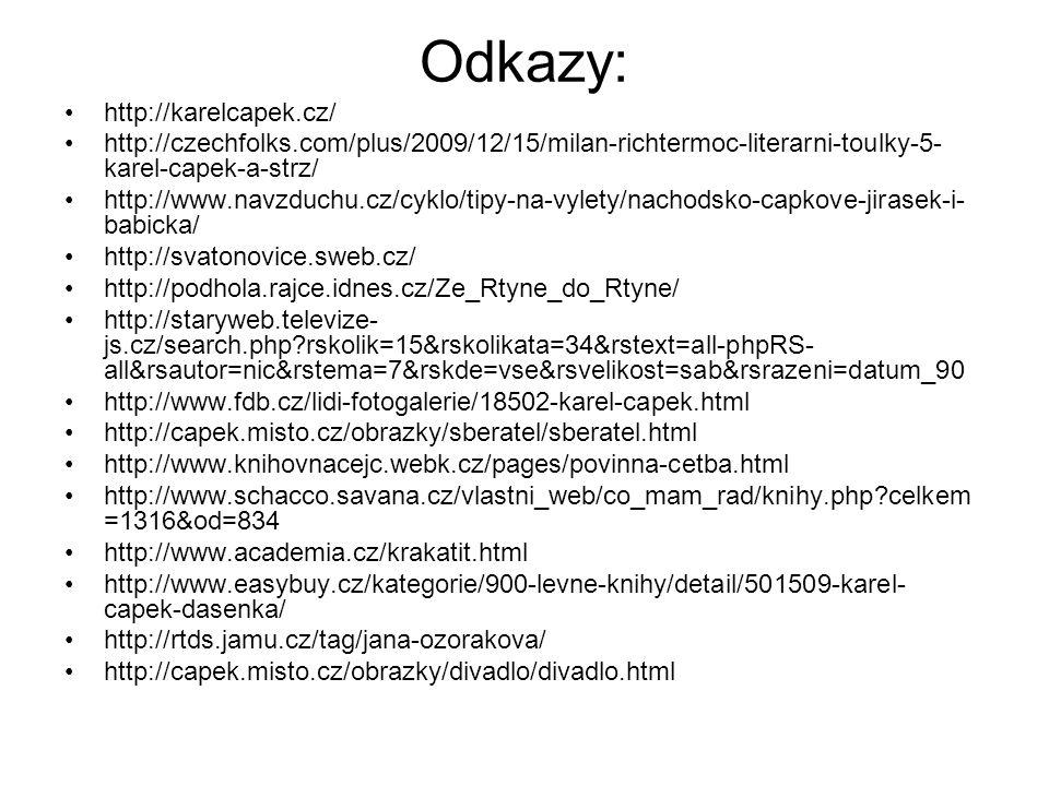 Odkazy: http://karelcapek.cz/ http://czechfolks.com/plus/2009/12/15/milan-richtermoc-literarni-toulky-5- karel-capek-a-strz/ http://www.navzduchu.cz/cyklo/tipy-na-vylety/nachodsko-capkove-jirasek-i- babicka/ http://svatonovice.sweb.cz/ http://podhola.rajce.idnes.cz/Ze_Rtyne_do_Rtyne/ http://staryweb.televize- js.cz/search.php rskolik=15&rskolikata=34&rstext=all-phpRS- all&rsautor=nic&rstema=7&rskde=vse&rsvelikost=sab&rsrazeni=datum_90 http://www.fdb.cz/lidi-fotogalerie/18502-karel-capek.html http://capek.misto.cz/obrazky/sberatel/sberatel.html http://www.knihovnacejc.webk.cz/pages/povinna-cetba.html http://www.schacco.savana.cz/vlastni_web/co_mam_rad/knihy.php celkem =1316&od=834 http://www.academia.cz/krakatit.html http://www.easybuy.cz/kategorie/900-levne-knihy/detail/501509-karel- capek-dasenka/ http://rtds.jamu.cz/tag/jana-ozorakova/ http://capek.misto.cz/obrazky/divadlo/divadlo.html