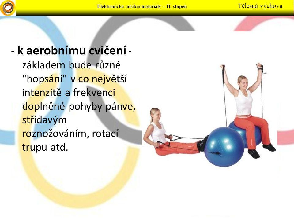- k aerobnímu cvičení - základem bude různé hopsání v co největší intenzitě a frekvenci doplněné pohyby pánve, střídavým roznožováním, rotací trupu atd.