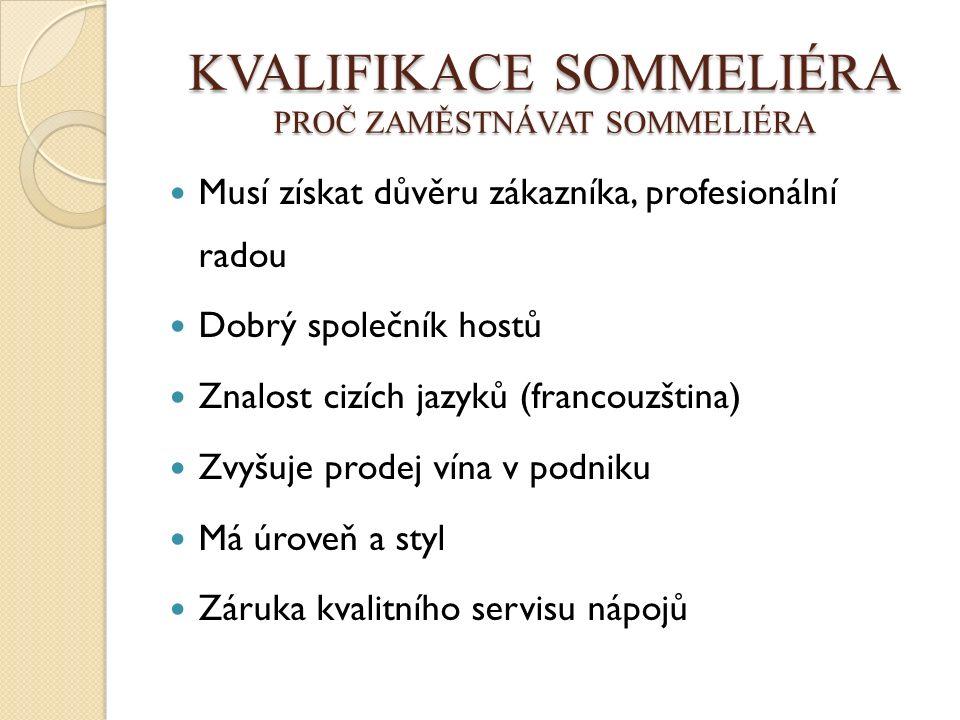 KVALIFIKACE SOMMELIÉRA PROČ ZAMĚSTNÁVAT SOMMELIÉRA Musí získat důvěru zákazníka, profesionální radou Dobrý společník hostů Znalost cizích jazyků (francouzština) Zvyšuje prodej vína v podniku Má úroveň a styl Záruka kvalitního servisu nápojů