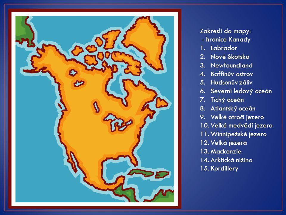 Zakresli do mapy: 1.Labrador 2.Nové Skotsko 3.Newfoundland 4.Baffinův ostrov 5.Hudsonův záliv 6.Severní ledový oceán 7.Tichý oceán 8.Atlantský oceán 9.Velké otročí jezero 10.Velké medvědí jezero 11.Winnipežské jezero 12.Velká jezera 13.Mackenzie 14.Arktická nížina 15.Kordillery