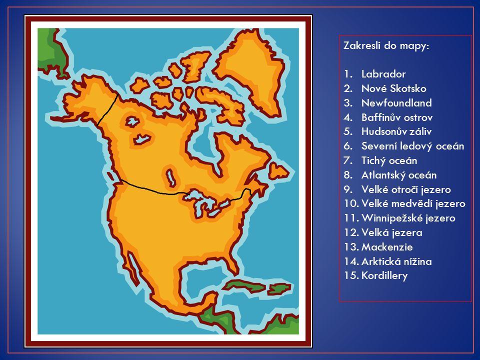 Zakresli do mapy: 1.Labrador 2.Nové Skotsko 3.Newfoundland 4.Baffinův ostrov 5.Hudsonův záliv 6.Severní ledový oceán 7.Tichý oceán 8.Atlantský oceán 9.Velké otročí jezero 10.Velké medvědí jezero 11.Winnipežské jezero 12.Velká jezera 13.Mackenzie 14.Arktická nížina 15.Kordillery 1.