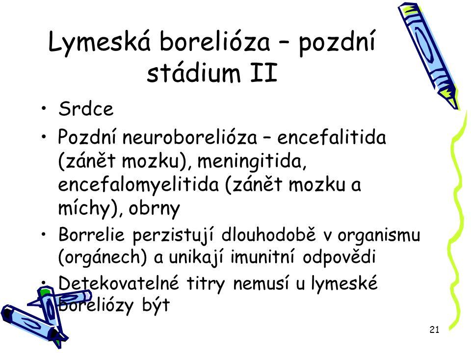 21 Lymeská borelióza – pozdní stádium II Srdce Pozdní neuroborelióza – encefalitida (zánět mozku), meningitida, encefalomyelitida (zánět mozku a míchy), obrny Borrelie perzistují dlouhodobě v organismu (orgánech) a unikají imunitní odpovědi Detekovatelné titry nemusí u lymeské boreliózy být
