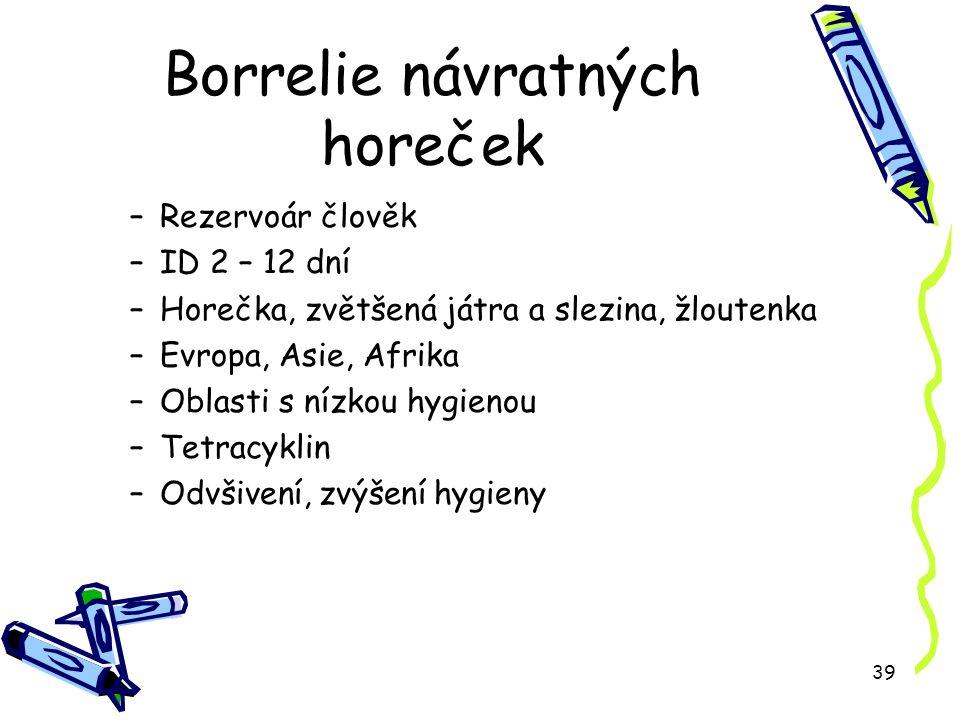 39 Borrelie návratných horeček –Rezervoár člověk –ID 2 – 12 dní –Horečka, zvětšená játra a slezina, žloutenka –Evropa, Asie, Afrika –Oblasti s nízkou hygienou –Tetracyklin –Odvšivení, zvýšení hygieny