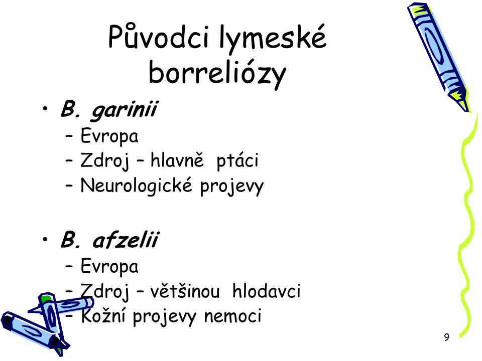 9 Původci lymeské borreliózy B. garinii –Evropa –Zdroj – hlavně ptáci –Neurologické projevy B.