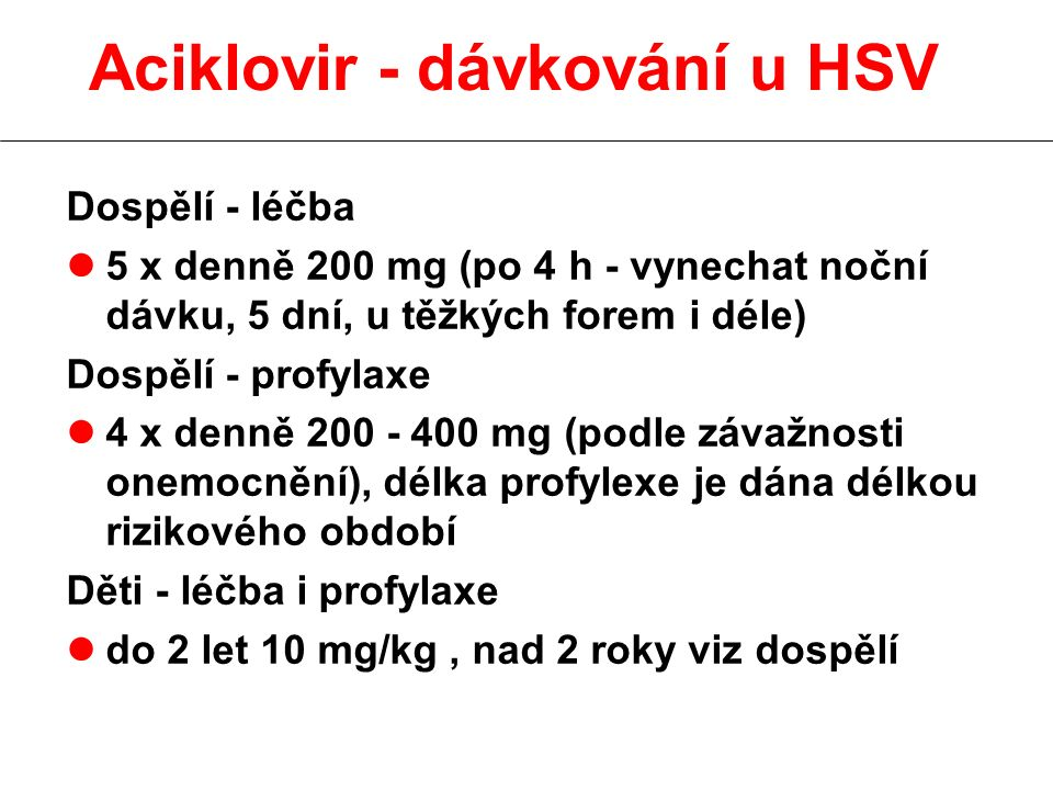 Aciklovir - dávkování u HSV Dospělí - léčba l5 x denně 200 mg (po 4 h - vynechat noční dávku, 5 dní, u těžkých forem i déle) Dospělí - profylaxe l4 x denně 200 - 400 mg (podle závažnosti onemocnění), délka profylexe je dána délkou rizikového období Děti - léčba i profylaxe ldo 2 let 10 mg/kg, nad 2 roky viz dospělí