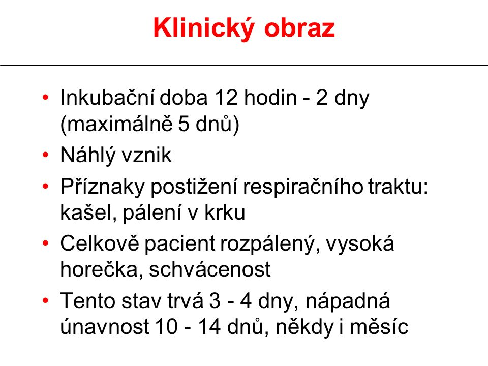 Klinický obraz Inkubační doba 12 hodin - 2 dny (maximálně 5 dnů) Náhlý vznik Příznaky postižení respiračního traktu: kašel, pálení v krku Celkově paci