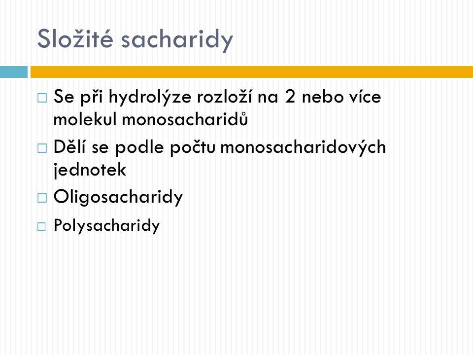 Složité sacharidy  Se při hydrolýze rozloží na 2 nebo více molekul monosacharidů  Dělí se podle počtu monosacharidových jednotek  Oligosacharidy  Polysacharidy