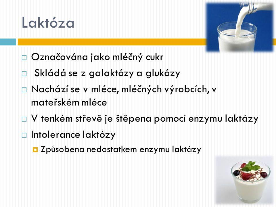 Laktóza  Označována jako mléčný cukr  Skládá se z galaktózy a glukózy  Nachází se v mléce, mléčných výrobcích, v mateřském mléce  V tenkém střevě je štěpena pomocí enzymu laktázy  Intolerance laktózy  Způsobena nedostatkem enzymu laktázy