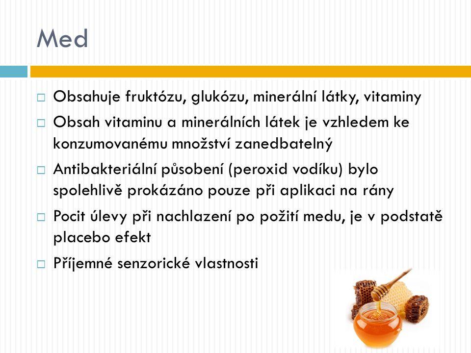 Med  Obsahuje fruktózu, glukózu, minerální látky, vitaminy  Obsah vitaminu a minerálních látek je vzhledem ke konzumovanému množství zanedbatelný  Antibakteriální působení (peroxid vodíku) bylo spolehlivě prokázáno pouze při aplikaci na rány  Pocit úlevy při nachlazení po požití medu, je v podstatě placebo efekt  Příjemné senzorické vlastnosti