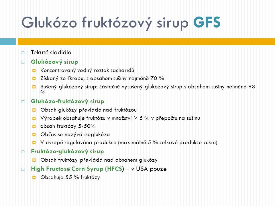 Glukózo fruktózový sirup GFS  Tekuté sladidlo  Glukózový sirup  Koncentrovaný vodný roztok sacharidů  Získaný ze škrobu, s obsahem sušiny nejméně 70 %  Sušený glukózový sirup: částečně vysušený glukózový sirup s obsahem sušiny nejméně 93 %  Glukózo-fruktózový sirup  Obsah glukózy převládá nad fruktózou  Výrobek obsahuje fruktózu v množství > 5 % v přepočtu na sušinu  obsah fruktózy 5-50%  Občas se nazývá isoglukóza  V evropě regulována produkce (maximálně 5 % celkové produkce cukru)  Fruktózo-glukózový sirup  Obsah fruktózy převládá nad obsahem glukózy  High Fructose Corn Syrup (HFCS) – v USA pouze  Obsahuje 55 % fruktózy