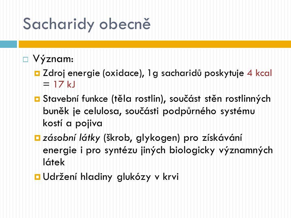 Sacharidy obecně  Význam:  Zdroj energie (oxidace), 1g sacharidů poskytuje 4 kcal = 17 kJ  Stavební funkce (těla rostlin), součást stěn rostlinných buněk je celulosa, součásti podpůrného systému kostí a pojiva  zásobní látky (škrob, glykogen) pro získávání energie i pro syntézu jiných biologicky významných látek  Udržení hladiny glukózy v krvi