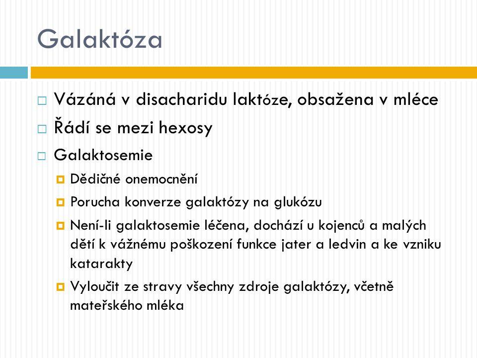 Galaktóza  Vázáná v disacharidu lakt óz e, obsažena v mléce  Řádí se mezi hexosy  Galaktosemie  Dědičné onemocnění  Porucha konverze galaktózy na glukózu  Není-li galaktosemie léčena, dochází u kojenců a malých dětí k vážnému poškození funkce jater a ledvin a ke vzniku katarakty  Vyloučit ze stravy všechny zdroje galaktózy, včetně mateřského mléka