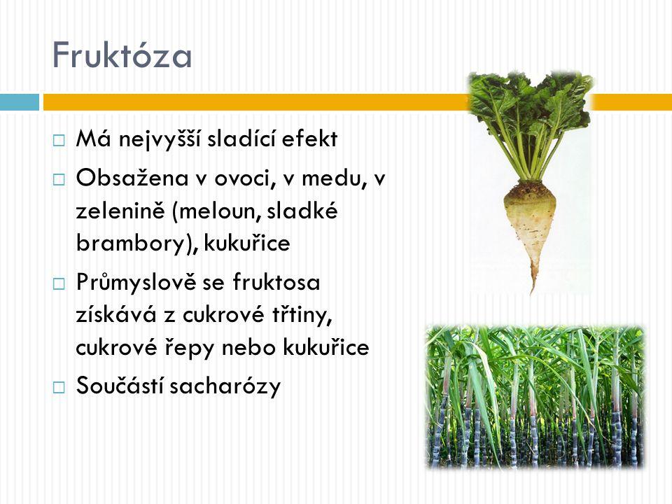 Fruktóza  Má nejvyšší sladící efekt  Obsažena v ovoci, v medu, v zelenině (meloun, sladké brambory), kukuřice  Průmyslově se fruktosa získává z cukrové třtiny, cukrové řepy nebo kukuřice  Součástí sacharózy