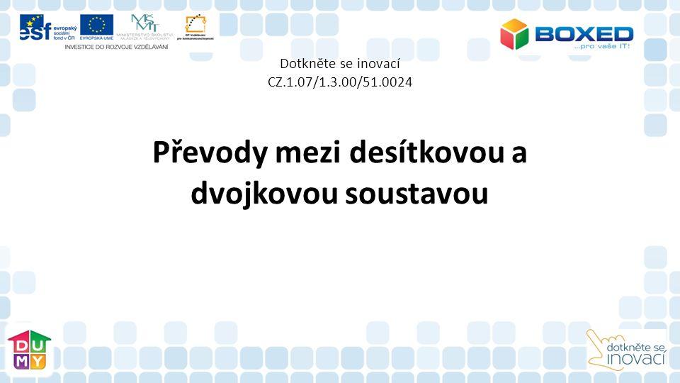 Dotkněte se inovací CZ.1.07/1.3.00/51.0024 Převody mezi desítkovou a dvojkovou soustavou