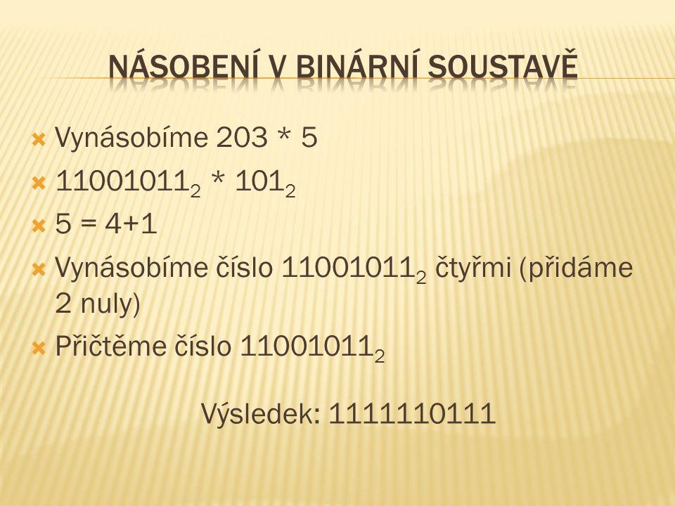  Vynásobíme 203 * 5  11001011 2 * 101 2  5 = 4+1  Vynásobíme číslo 11001011 2 čtyřmi (přidáme 2 nuly)  Přičtěme číslo 11001011 2 Výsledek: 1111110111