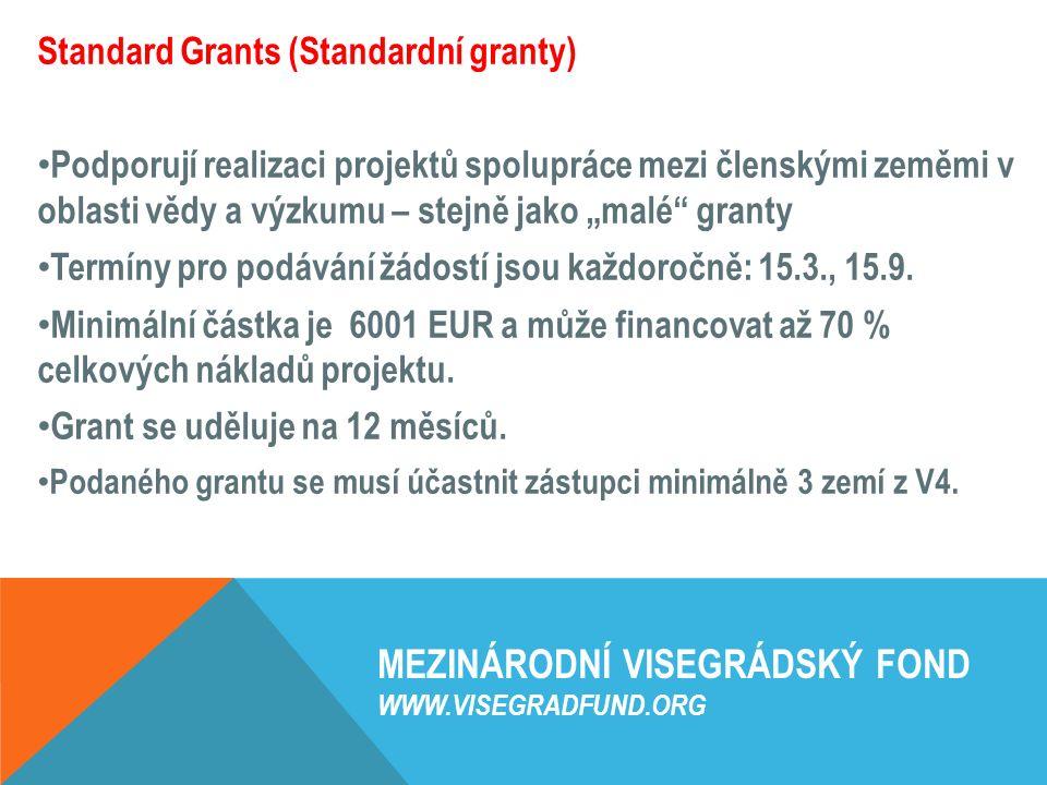 """MEZINÁRODNÍ VISEGRÁDSKÝ FOND WWW.VISEGRADFUND.ORG Standard Grants (Standardní granty) Podporují realizaci projektů spolupráce mezi členskými zeměmi v oblasti vědy a výzkumu – stejně jako """"malé granty Termíny pro podávání žádostí jsou každoročně: 15.3., 15.9."""