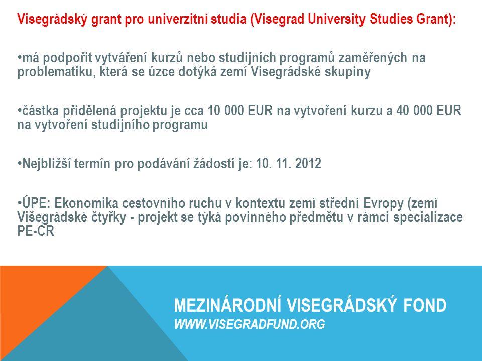 MEZINÁRODNÍ VISEGRÁDSKÝ FOND WWW.VISEGRADFUND.ORG Visegrádský grant pro univerzitní studia (Visegrad University Studies Grant): má podpořit vytváření kurzů nebo studijních programů zaměřených na problematiku, která se úzce dotýká zemí Visegrádské skupiny částka přidělená projektu je cca 10 000 EUR na vytvoření kurzu a 40 000 EUR na vytvoření studijního programu Nejbližší termín pro podávání žádostí je: 10.