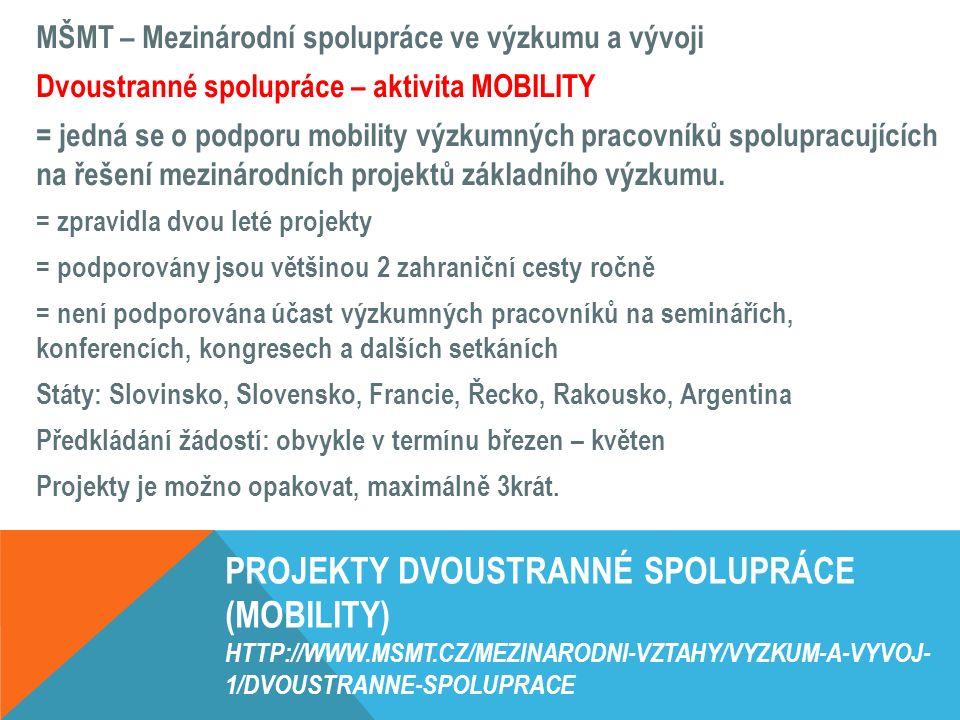 PROJEKTY DVOUSTRANNÉ SPOLUPRÁCE (MOBILITY) HTTP://WWW.MSMT.CZ/MEZINARODNI-VZTAHY/VYZKUM-A-VYVOJ- 1/DVOUSTRANNE-SPOLUPRACE MŠMT – Mezinárodní spolupráce ve výzkumu a vývoji Dvoustranné spolupráce – aktivita MOBILITY = jedná se o podporu mobility výzkumných pracovníků spolupracujících na řešení mezinárodních projektů základního výzkumu.