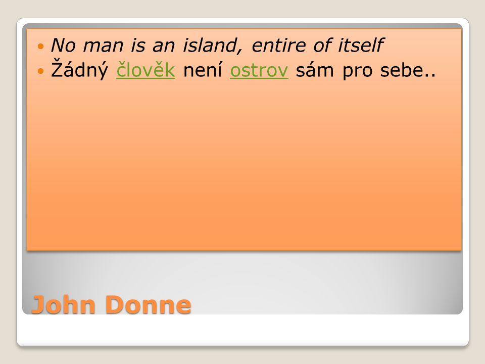 John Donne No man is an island, entire of itself Žádný člověk není ostrov sám pro sebe..člověkostrov No man is an island, entire of itself Žádný člově