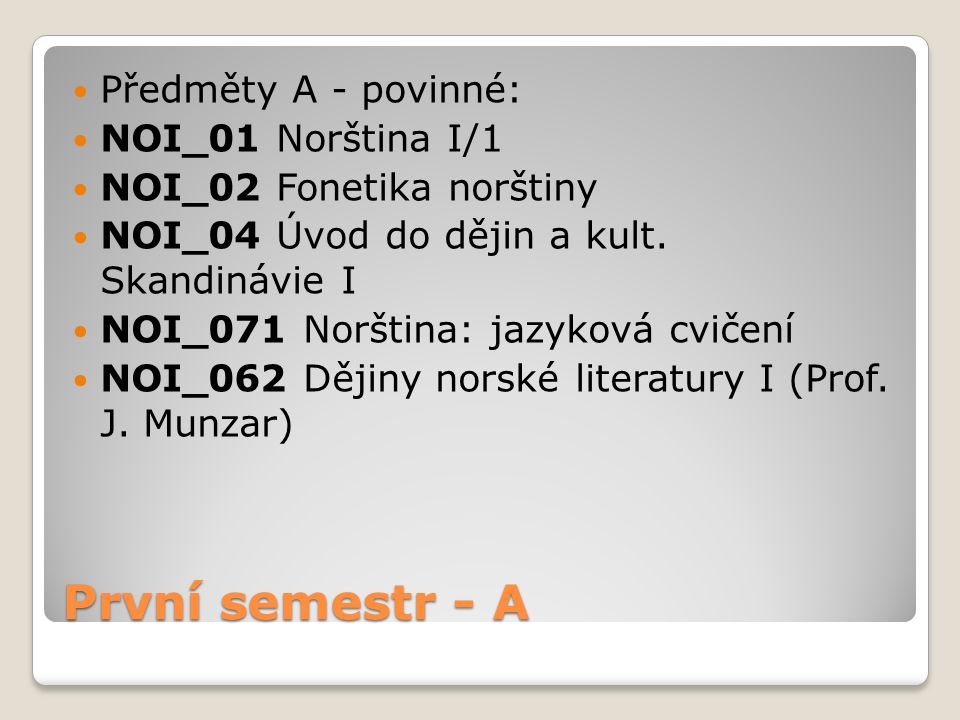 První semestr - A Předměty A - povinné: NOI_01 Norština I/1 NOI_02 Fonetika norštiny NOI_04 Úvod do dějin a kult. Skandinávie I NOI_071 Norština: jazy