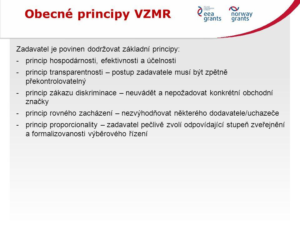 Obecné principy VZMR Zadavatel je povinen dodržovat základní principy: -princip hospodárnosti, efektivnosti a účelnosti -princip transparentnosti – postup zadavatele musí být zpětně překontrolovatelný -princip zákazu diskriminace – neuvádět a nepožadovat konkrétní obchodní značky -princip rovného zacházení – nezvýhodňovat některého dodavatele/uchazeče -princip proporcionality – zadavatel pečlivě zvolí odpovídající stupeň zveřejnění a formalizovanosti výběrového řízení