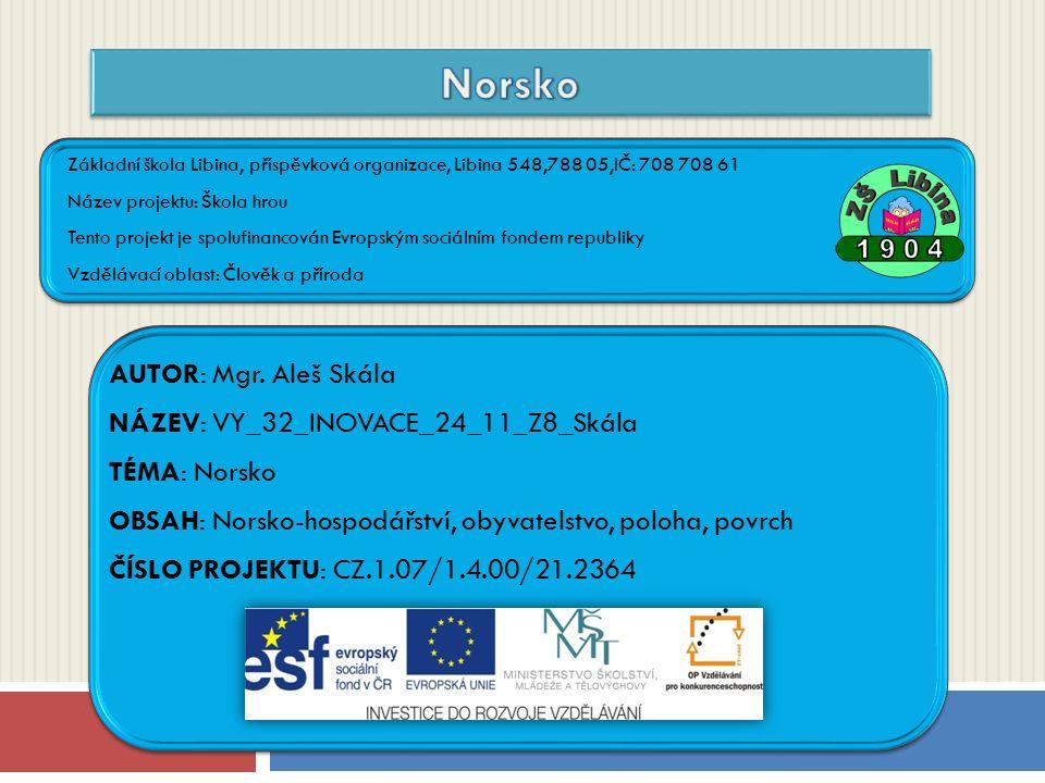ČÍSLO PROJEKTU: CZ.1.07/1.4.00/21.2364 NÁZEV: VY_32_INOVACE_24_11_Z8_Skála AUTOR: Mgr. Aleš Skála TÉMA: Norsko Základní škola Libina, příspěvková orga
